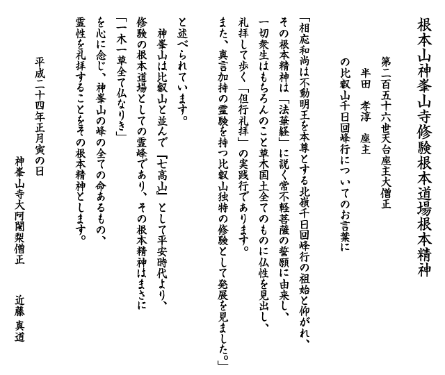 第二百五十六世天台座主大僧正  半田 孝淳 座主 の比叡山千日回峰行についてのお言葉に 「相応和尚は不動明王を本尊とする北嶺千日回峰行の祖始と仰がれ、その根本精神は「法華経」に説く常不軽菩薩の誓願に由来し、一切衆生はもちろんのこと草木国土全てのものに仏性を見出し、礼拝して歩く「但行礼拝」の実践行であります。 また、真言加持の霊験を持つ比叡山独特の修験として発展を見ました。」 と述べられています。 神峯山は比叡山と並んで『七高山』として平安時代より、修験の根本道場としての霊峰であり、その根本精神はまさに「一木一草全て仏なりき」を心に念じ、神峯山の峰の全ての命あるもの、霊性を礼拝することをその根本精神とします。平成二十四年正月寅の日神峯山寺大阿闍梨僧正近藤真道